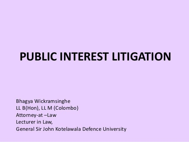 PUBLIC INTEREST LITIGATION Bhagya Wickramsinghe LL B(Hon), LL M (Colombo) Attorney-at –Law Lecturer in Law, General Sir Jo...