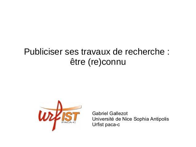 Publiciser ses travaux de recherche : être (re)connu Gabriel Gallezot Université de Nice Sophia Antipolis Urfist paca-c