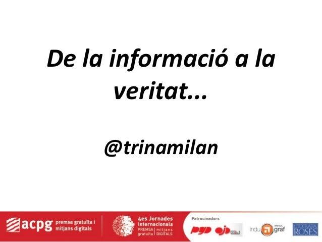 De la informació a la       veritat...     @trinamilan