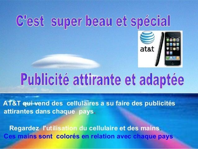 C'est super beau et spécial Objet : Publicité Publicité attirante et adaptée AT&T qui vend des cellulaires a su faire des ...