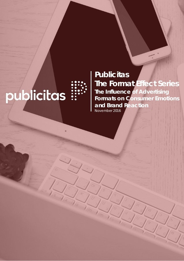 1 Publicitas The Format Effect Series The Influence of Advertising Formats on Consumer Emotions and Brand Reaction Novembe...