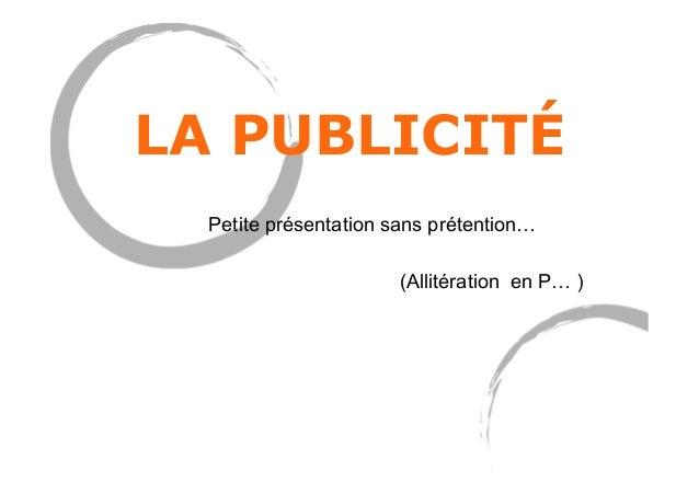 LA PUBLICITÉ Petite présentation sans prétention… (Allitération en P…)