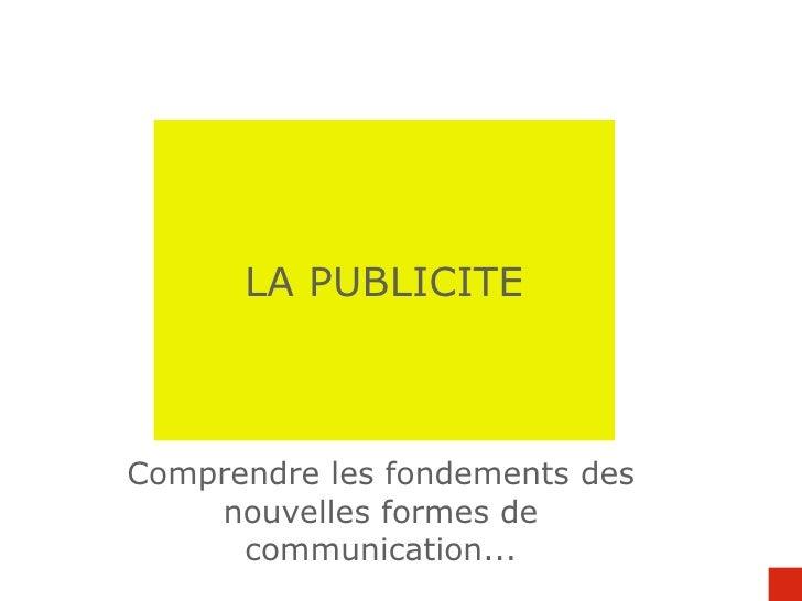 LA PUBLICITE Comprendre les fondements des nouvelles formes de communication...