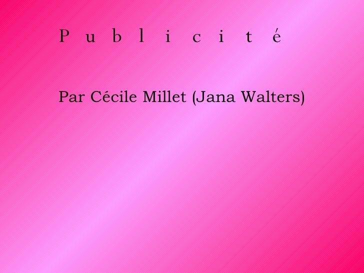 Publicité   <ul><li>Par Cécile Millet (Jana Walters) </li></ul>