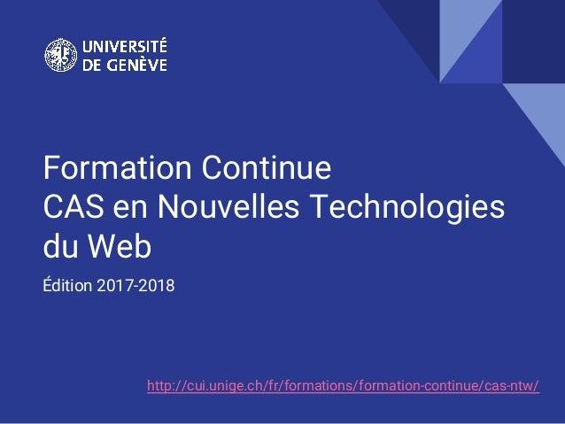 Formation Continue CAS en Nouvelles Technologies du Web Édition 2017-2018 http://cui.unige.ch/fr/formations/formation-cont...