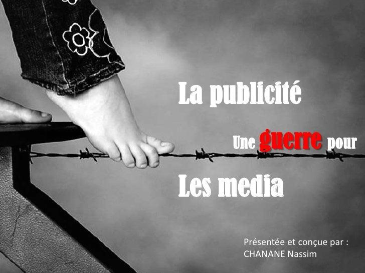 La publicité     Une guerre pourLes media      Présentée et conçue par :      CHANANE Nassim