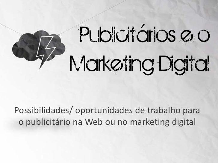 Publicitários e o             Marketing DigitalPossibilidades/ oportunidades de trabalho para o publicitário na Web ou no ...