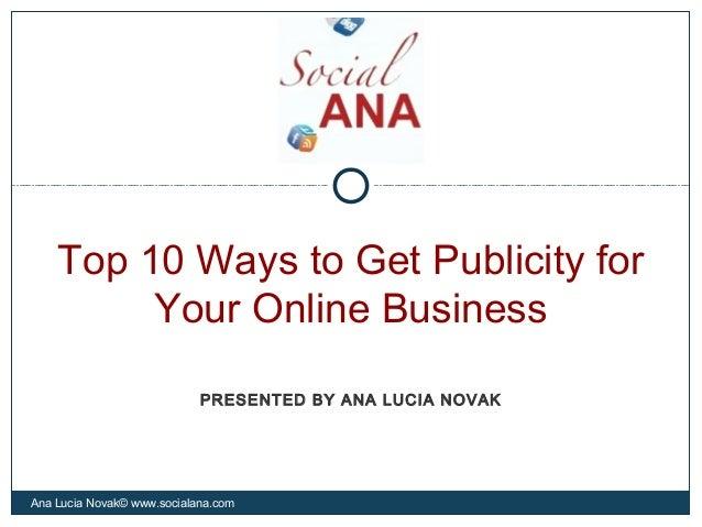 Top 10 Ways to Get Publicity forYour Online BusinessAna Lucia Novak© www.socialana.comPRESENTED BY ANA LUCIA NOVAK