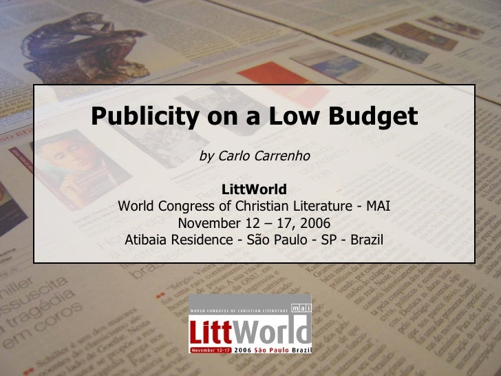 Publicity on a Low Budget by Carlo Carrenho LittWorld World Congress of Christian Literature - MAI November 12 – 17, 2006 ...