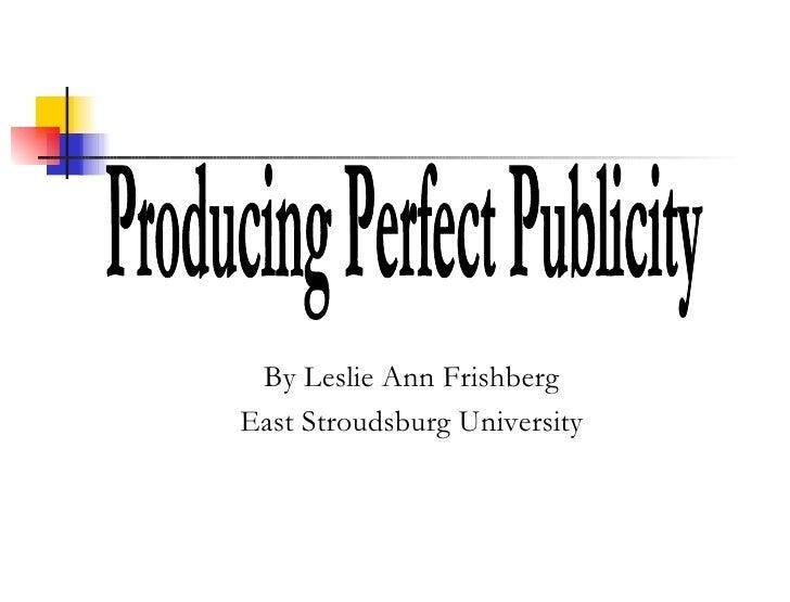 By Leslie Ann Frishberg East Stroudsburg University Producing Perfect Publicity