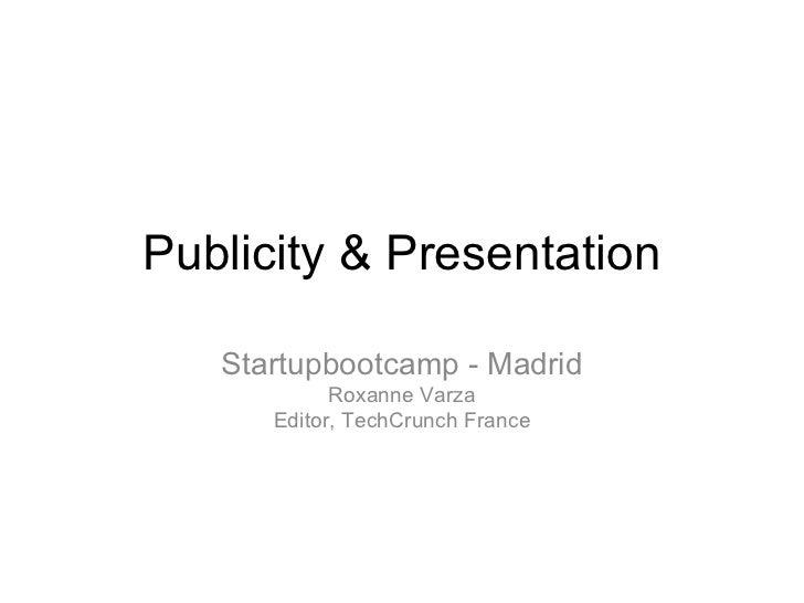 Publicity & Presentation   Startupbootcamp - Madrid            Roxanne Varza      Editor, TechCrunch France