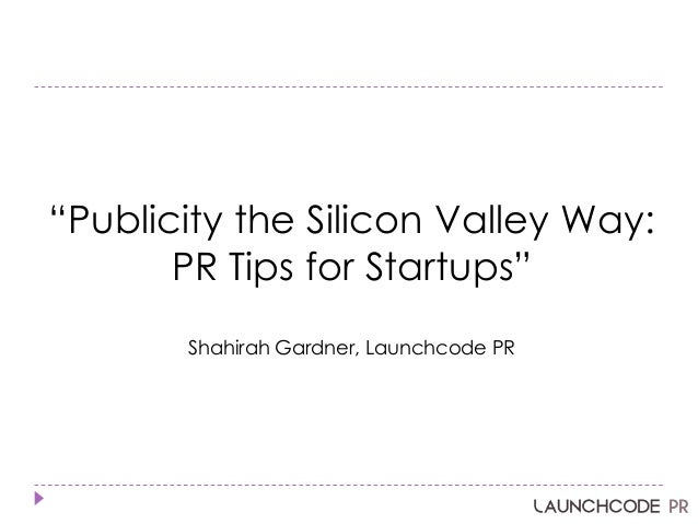 ―Publicity the Silicon Valley Way: PR Tips for Startups‖ Shahirah Gardner, Launchcode PR