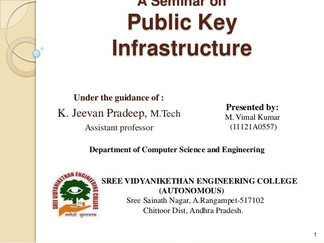 A Seminar on Public Key Infrastructure Under the guidance of : K. Jeevan Pradeep, M.Tech Assistant professor 1 Presented b...