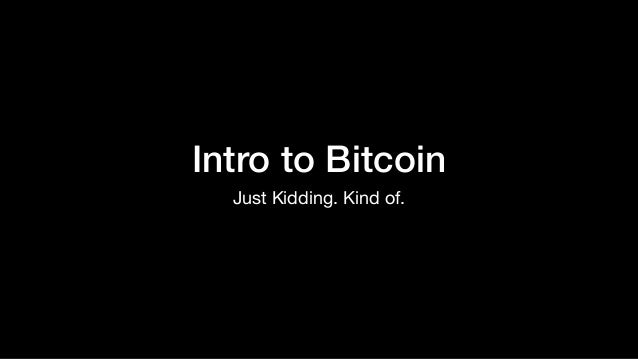 Intro to Bitcoin Just Kidding. Kind of.