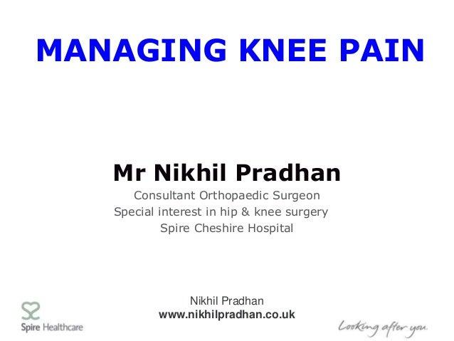 Nikhil Pradhan www.nikhilpradhan.co.uk MANAGING KNEE PAIN Mr Nikhil Pradhan Consultant Orthopaedic Surgeon Special interes...