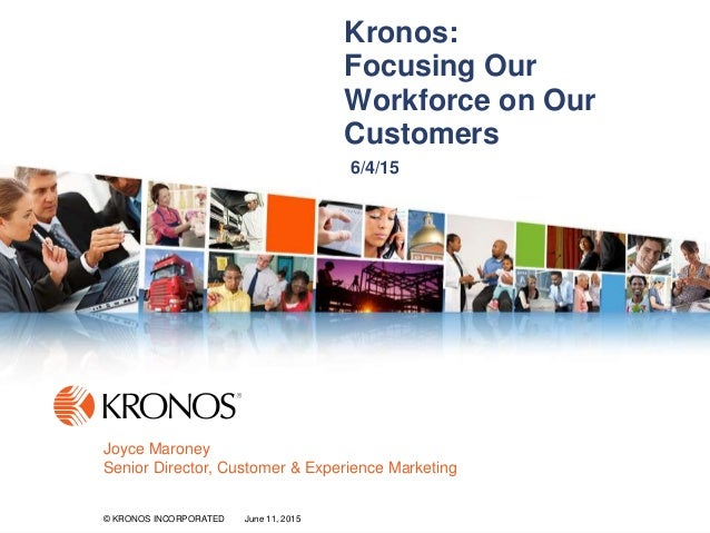 1© KRONOS INCORPORATED June 11, 2015© KRONOS INCORPORATED June 11, 2015 Kronos: Focusing Our Workforce on Our Customers 6/...