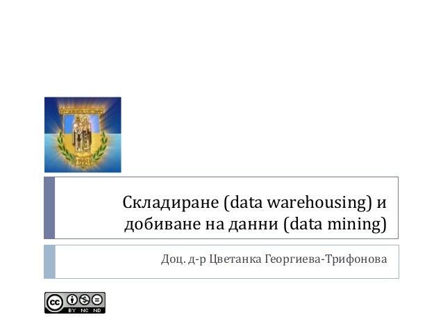 Складиране (data warehousing) и добиване на данни (data mining) Доц. д-р Цветанка Георгиева-Трифонова