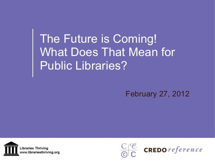 The Future is Coming! What Does That Mean for Public Libraries? February 27, 2012