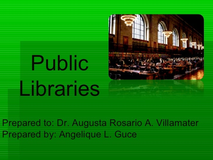 Public   LibrariesPrepared to: Dr. Augusta Rosario A. VillamaterPrepared by: Angelique L. Guce