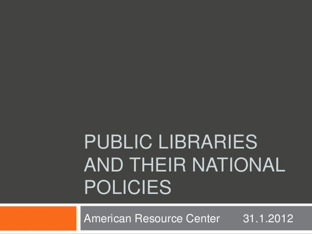 PUBLIC LIBRARIES AND THEIR NATIONAL POLICIES American Resource Center 31.1.2012
