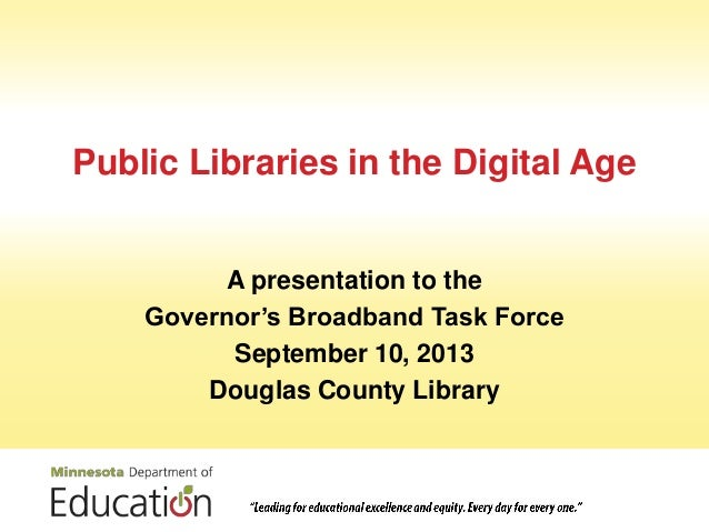 Public Libraries in the Digital Age A presentation to the Governor's Broadband Task Force September 10, 2013 Douglas Count...