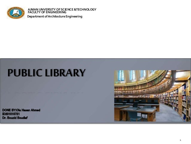 PUBLIC LIBRARY DONE BY:Ola Hasan Ahmed ID201010721 Dr. Bouzid Boudiaf AJMAN UNVERSITYOF SCIENCE &TECHNOLOGY FACULTY OF ENG...