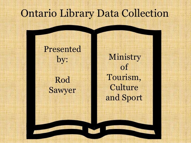 Ontario Library Data Collection Presented by: Rod Sawyer Ministry of Tourism, Culture and Sport
