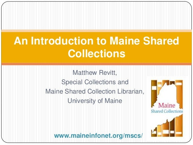 Matthew Revitt, Special Collections and Maine Shared Collection Librarian, University of Maine An Introduction to Maine Sh...