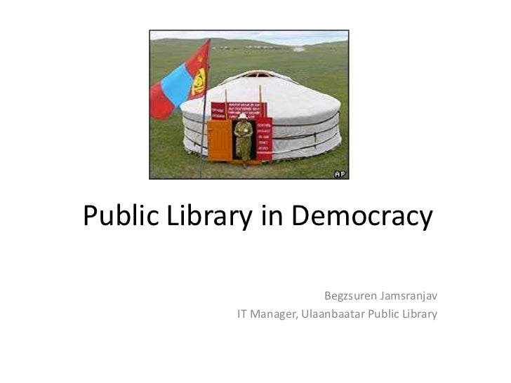 Public Library in Democracy                           Begzsuren Jamsranjav           IT Manager, Ulaanbaatar Public Library