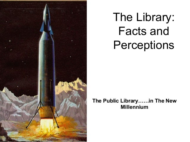 The Library:        Facts and       PerceptionsThe Public Library……in The New           Millennium