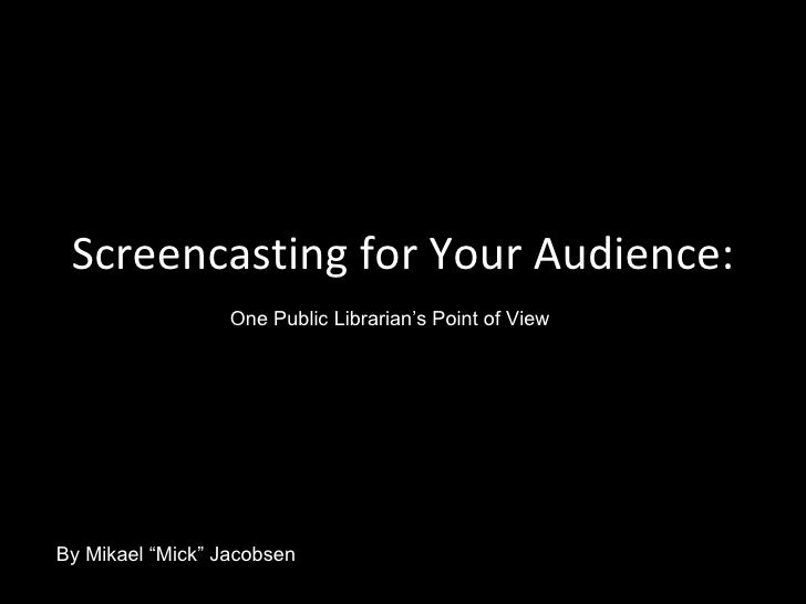 """Screencasting for Your Audience: One Public Librarian's Point of View By Mikael """"Mick"""" Jacobsen"""