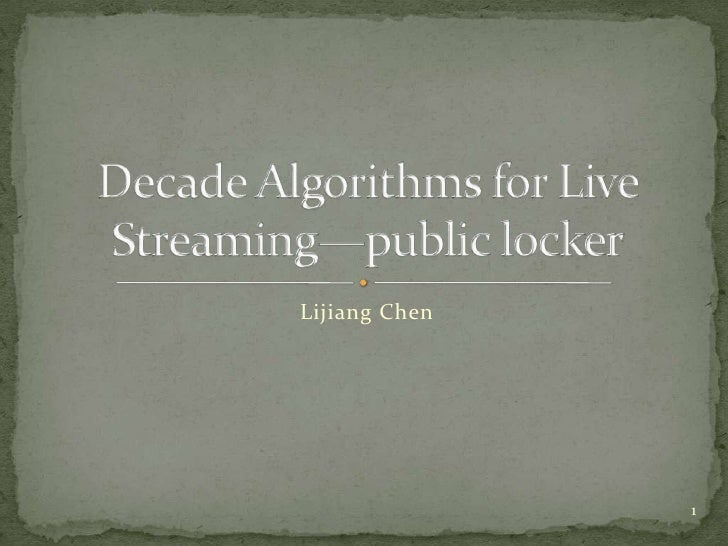 Lijiang Chen<br />Decade Algorithms for Live Streaming—public locker<br />1<br />