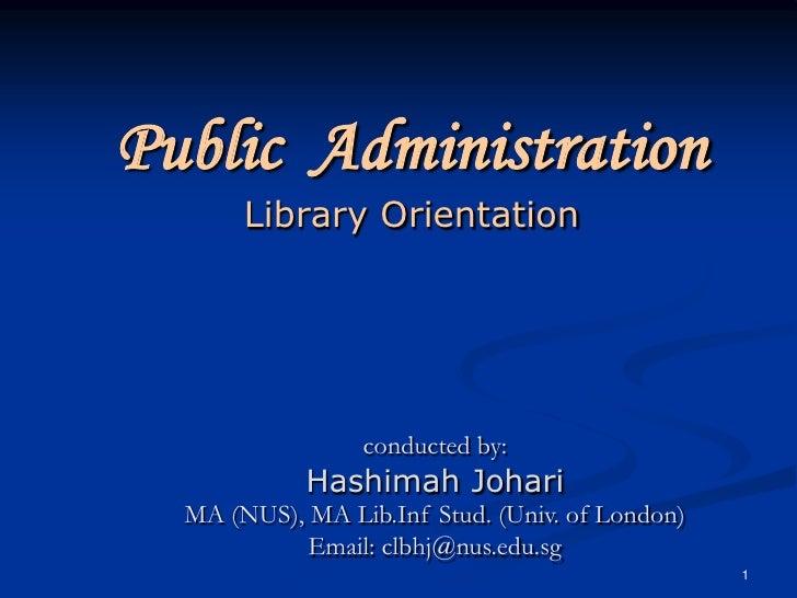 1<br />Public AdministrationLibrary Orientation<br />conducted by:<br />Hashimah Johari<br />MA (NUS), MA Lib.Inf Stud. (U...