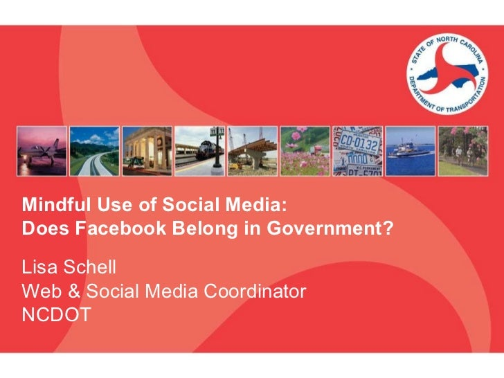 Mindful Use of Social Media:  Does Facebook Belong in Government? Lisa Schell Web & Social Media Coordinator NCDOT