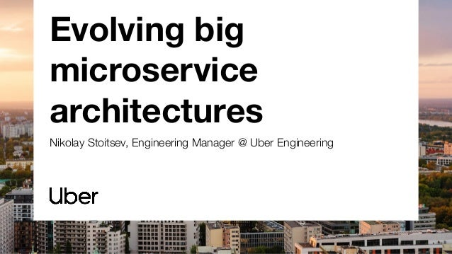 Evolving big microservice architectures Nikolay Stoitsev, Engineering Manager @ Uber Engineering