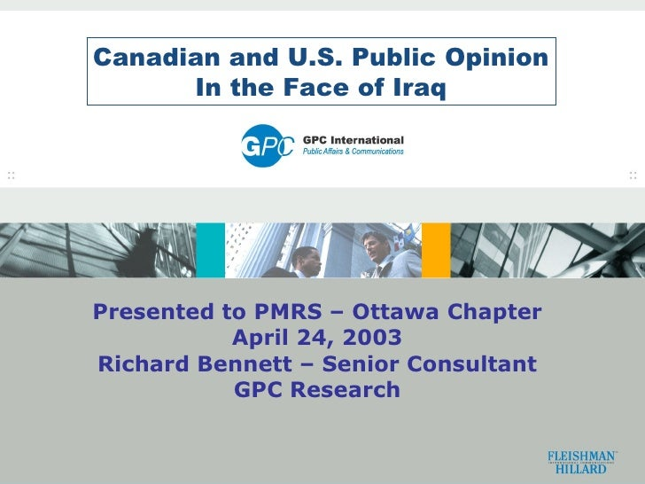 Canadian and U.S. Public Opinion In the Face of Iraq Presented to PMRS – Ottawa Chapter April 24, 2003 Richard Bennett – S...