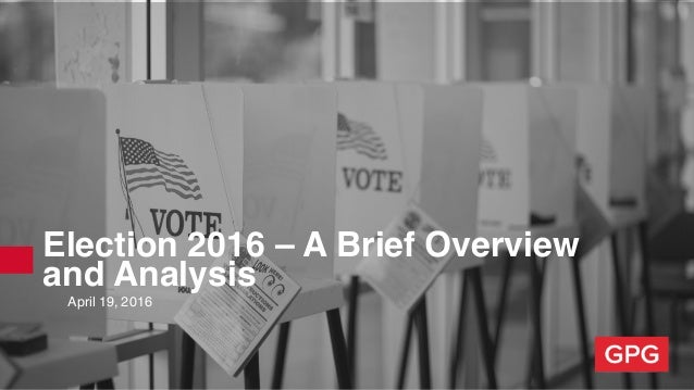 Election 2016 – A Brief Overview and Analysis April 19, 2016
