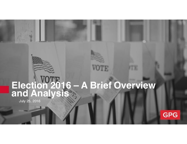Election 2016 – A Brief Overview and Analysis July 25, 2016