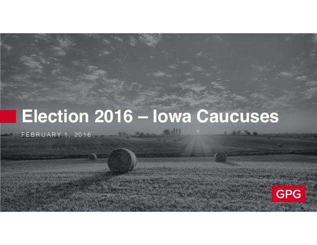 F E B R U A R Y 1 , 2 0 1 6 Election 2016 – Iowa Caucuses
