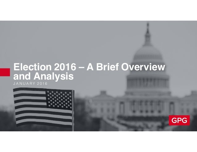 J A N U A R Y 2 0 1 6 Election 2016 – A Brief Overview and Analysis