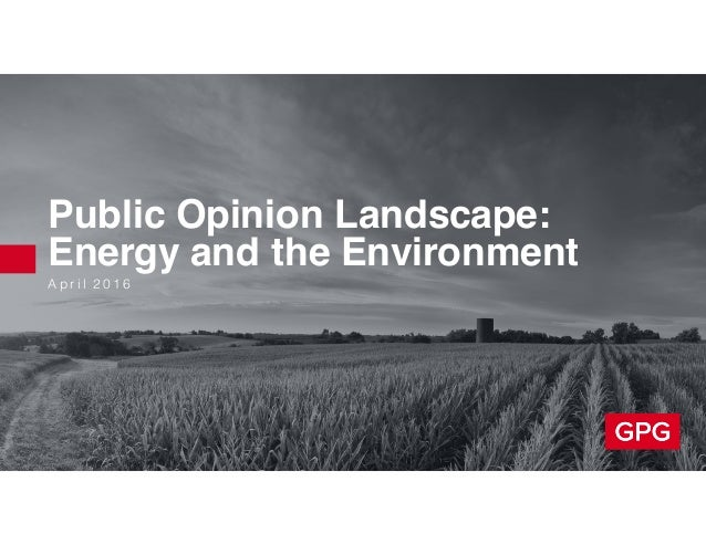 A p r i l 2 0 1 6 Public Opinion Landscape: Energy and the Environment