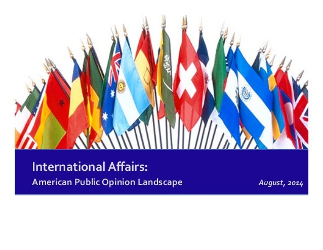 International	   Affairs:	    American	   Public	   Opinion	   Landscape	    August,	   2014