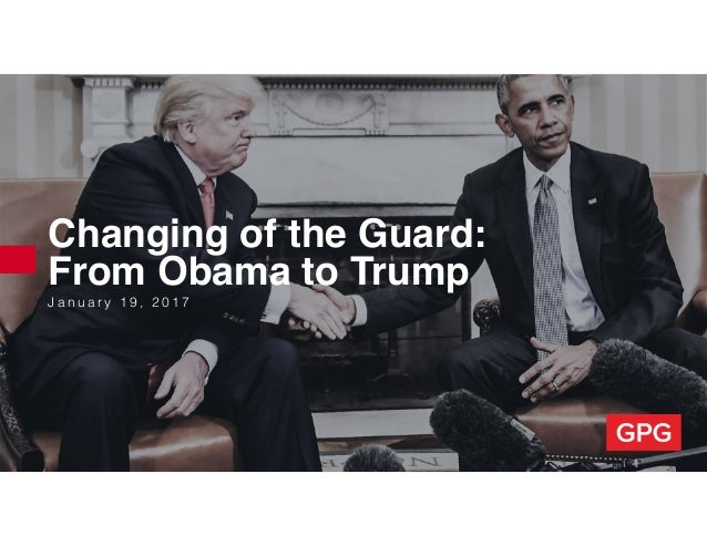 J a n u a r y 1 9 , 2 0 1 7 Changing of the Guard: From Obama to Trump
