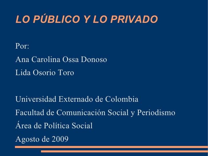 LO PÚBLICO Y LO PRIVADO <ul><li>Por: </li></ul><ul><li>Ana Carolina Ossa Donoso </li></ul><ul><li>Lida Osorio Toro </li></...