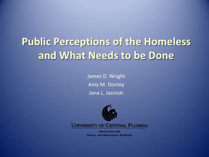 Public Perceptions of the Homeless and What Needs to be Done<br />James D. Wright<br />Amy M. Donley<br />Jana L. Jasinski...