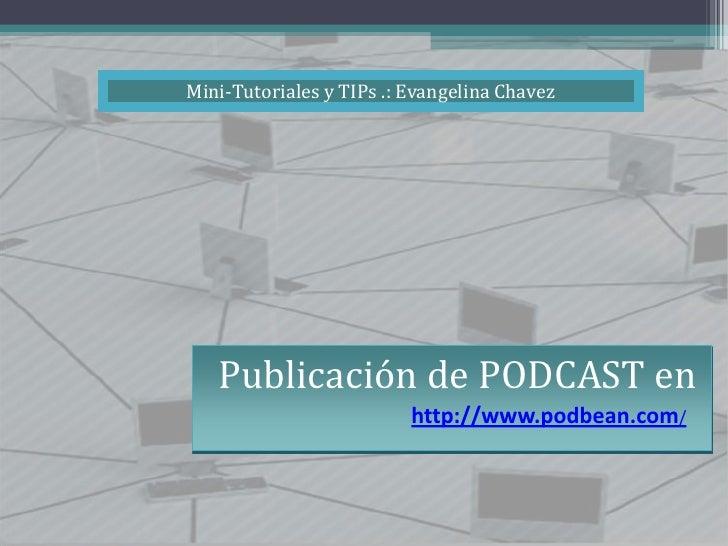 Mini-Tutoriales y TIPs .: Evangelina Chavez<br />Publicación de PODCAST en<br />http://www.podbean.com/<br />