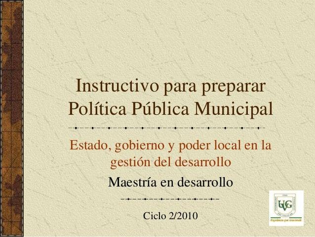 Instructivo para prepararPolítica Pública MunicipalEstado, gobierno y poder local en la       gestión del desarrollo      ...