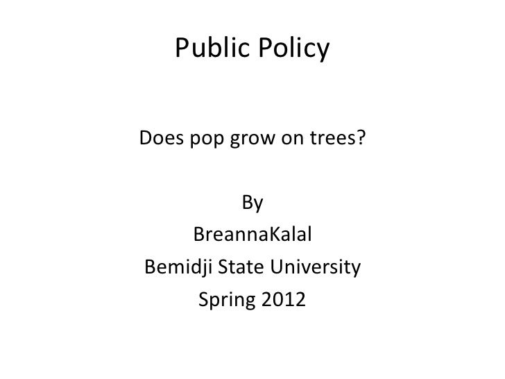 Public PolicyDoes pop grow on trees?           By    BreannaKalalBemidji State University     Spring 2012