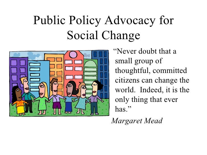 """Public Policy Advocacy for Social Change <ul><li>"""" Never doubt that a small group of thoughtful, committed citizens can ch..."""