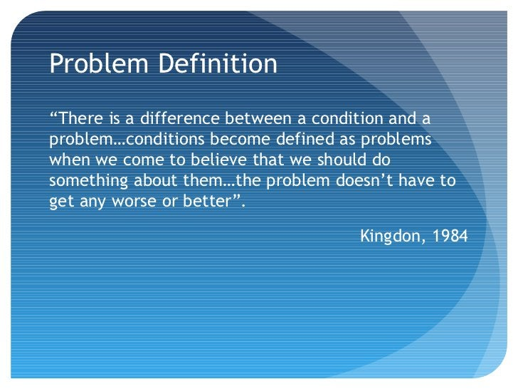 """Problem Definition""""There is a difference between a condition and aproblem…conditions become defined as problemswhen we com..."""